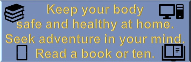 Keep your body safe and healthy at home. Seek adventure in your mind. Read a book or ten.