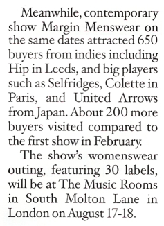 Meanwhile, contemporary show Margin Menswear on the same dates attracted 650 buyers from indies including Hip in Leeds, and big players such as Selfridges, Colette in Paris, and United Arrows from Japan. About 200 more buyers visited compared to the first show in February. The show's womenswear outing, featuring 30 labels, will be at The Music Rooms at South Molton Lane in London on August 17-18.