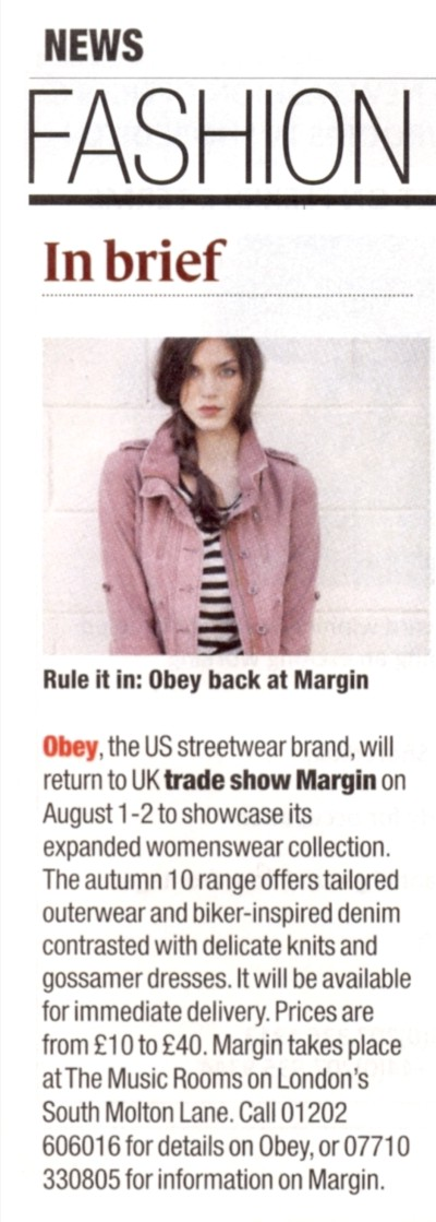 Drapers NEWS FASHION  Rule it in: Obey back at Margin   Obey, the US streetwear brand, will return to UK trade show Margin on August 1-2 to showcase its expanded womenswear collection. The autumn 10 range offers tailored outerwear and bike-inspired denim contrasted with delicate knits and gossamer dresses. It will be available for immediate delivery. Prices are from
