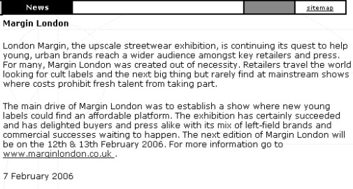 London Margin, the upscale streetwear exhibition, is   continuing its quest to help young, urban brands reach a wider audience amongst key retailers and press. For many, Margin London was created out of necessity. Retailers travel the world looking for cult labels and the next big thing but rarely find at mainstream shows where costs prohibit fresh talent from taking part. The main drive of Margin London was to establish a show where new young labels could find an affordable platform. The exhibition has certainly succeeded and has delighted buyers and press alike with its mix of left-field brands and commercial successes waiting to happen. The next edition of Margin London be on the 12th & 13th February 2006.