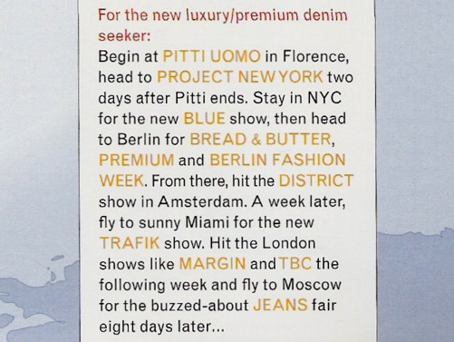 For the new luxury/premium denim seeker: Begin at Pitti Uomo in Florence, head to Project New York two days after Pitti ends. Stay in NYC for the new Blue Show, then head to Berlin for Bread & Butter, Premium and Berlin Fashion Week. From there, hit the District show in Amsterdam. A week later fly to sunny Miami for the new Trafik show. Hit the London shows like Margin and TBC the following week and fly to Moscow for the buzzed-about Jeans fair eight days later...