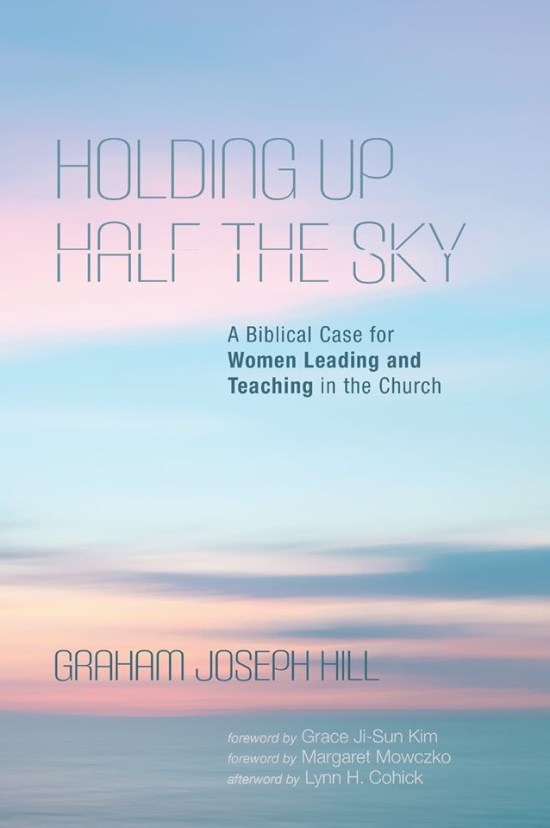 Graham Joseph Hill, Holding Up Half the Sky, women leading and teaching in the church