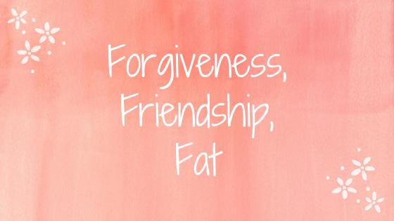 friendship forgiveness fat