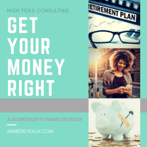"""Marie Deveaux career coach presents """"Get Your Money Right"""" a workshop by High Tides consulting. Graphic displasys abandoned spectacles over a retirmeent workbook, a happy black woman looking down on her phone and a a broken piggy bank that has been patched up with a bandaid."""
