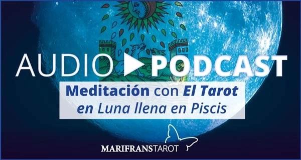 Audio Meditación podcast con Tarot evolutivo en Luna Llena en Piscis en marifranstarot.com