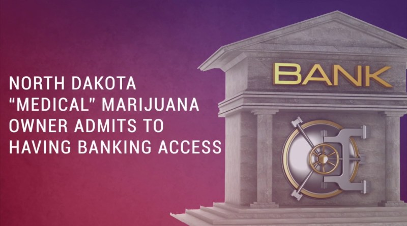 "ND ""Medical"" Marijuana Owner Admits to Having Banking Access"