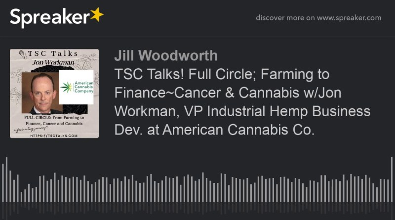 TSC Talks! Full Circle; Farming to Finance~Cancer & Cannabis w/Jon Workman, VP Industrial Hemp Busin