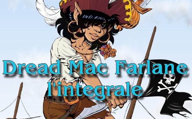Dread Mac Farlane, l'intégralité de ses aventures – récapitulatif