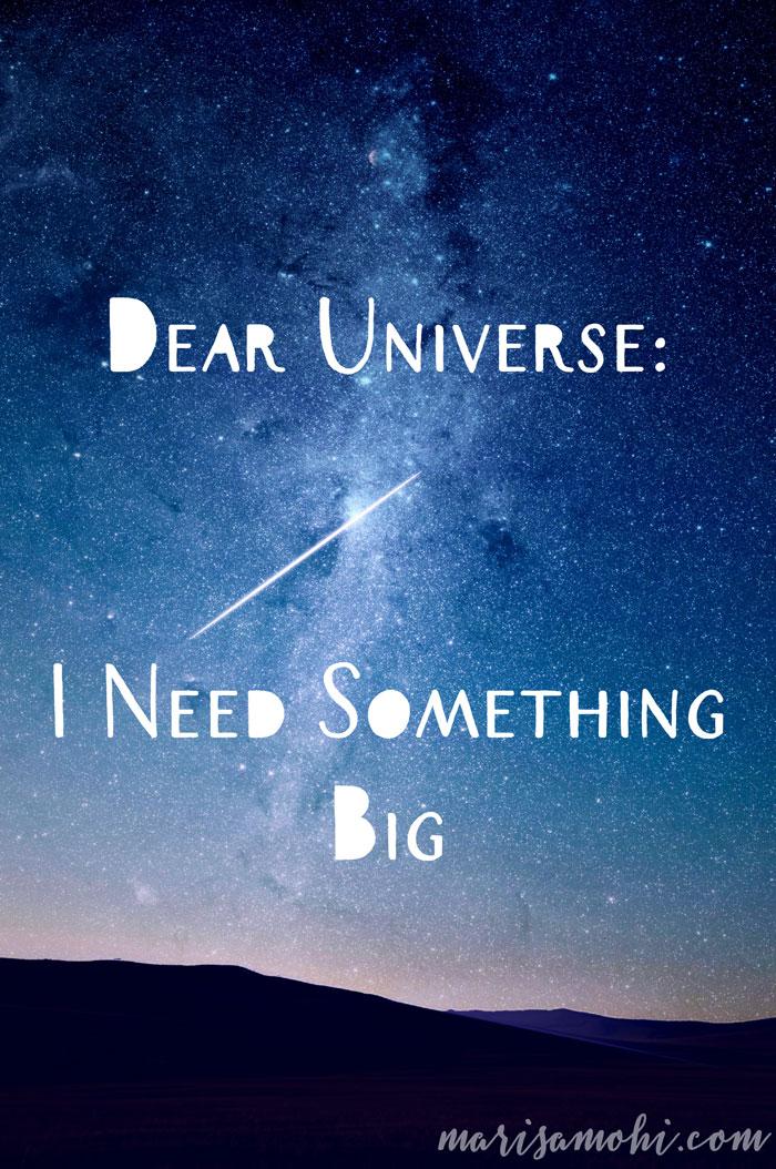 Dear Universe: I Need Something Big