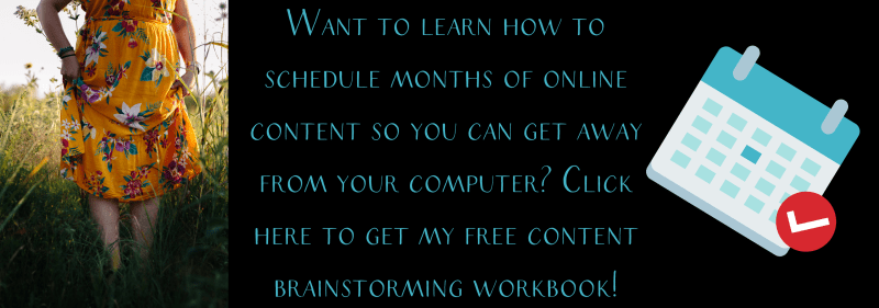 "Banner image that says ""Want to learn how to schedule months of online content so you can get away from your computer? Click here to get my free content brainstorming workbook!"""