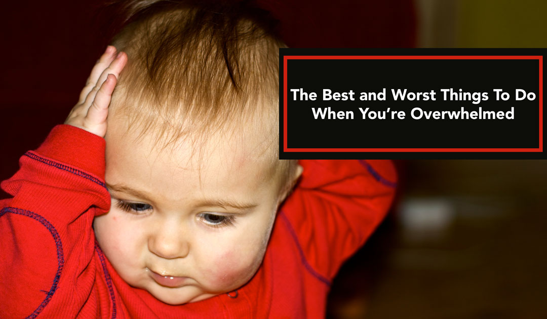 The Best & Worst Things To Do When You're Overwhelmed