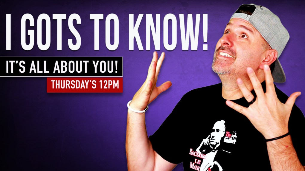 I GOTS TO KNOW! | JULY 18TH