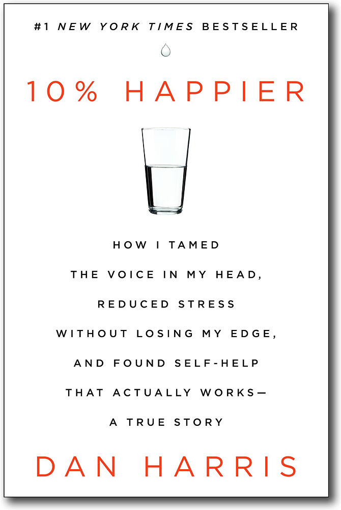 10% Happier: How I Tamed the Voice in My Head, Reduced Stress Without Losing My Edge, and Found Self-Help That Actually Works — A True Story, by Dan Harris
