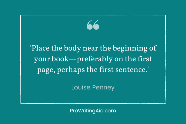 louise penney: Place the body near the beginning of your book—preferably on the first page, perhaps the first sentence.