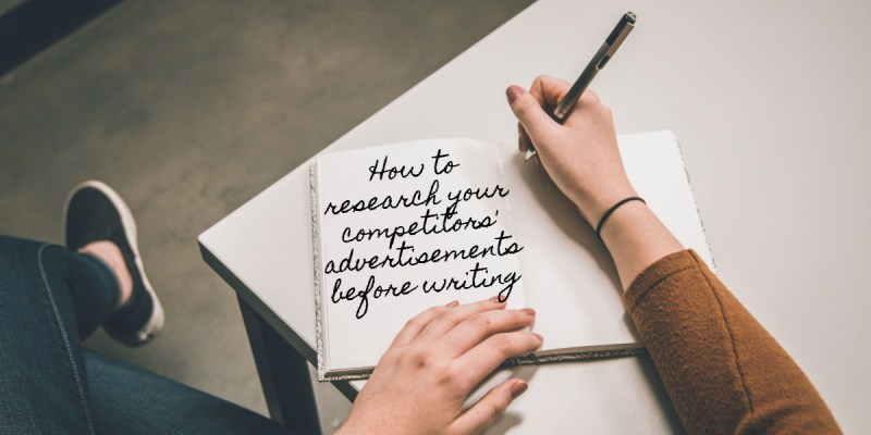 Writing in notepad: How to research your competitors' advertisements before writing