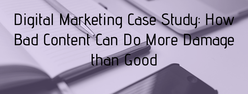 Digital Marketing Case Study: How Bad Content Can Do More Damage than Good
