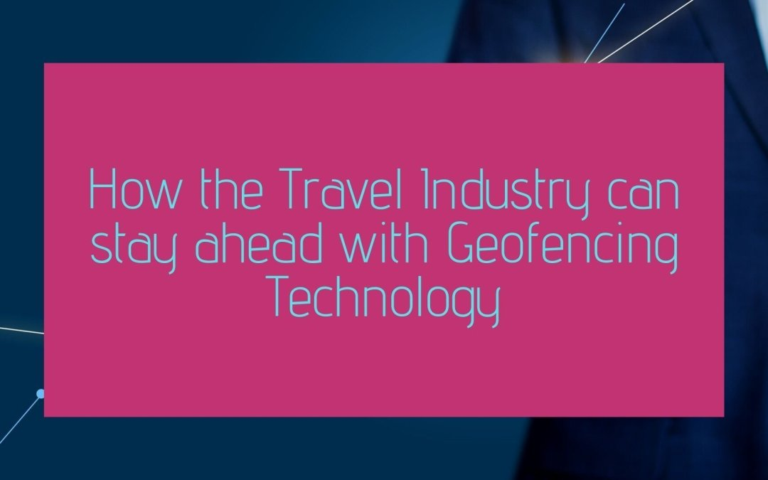 How the Travel Industry can stay ahead with Geofencing Technology
