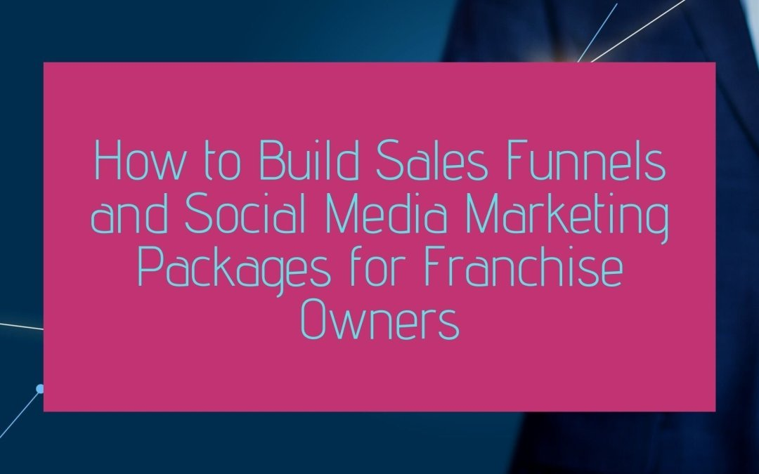 How to Build Sales Funnels and Social Media Marketing Packages for Franchise Owners