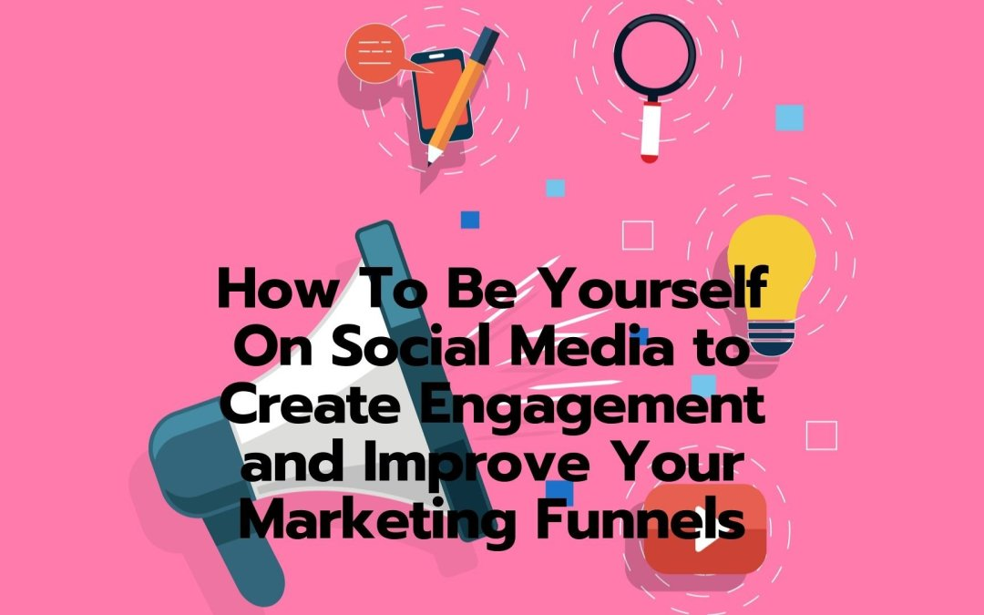 How To Be Yourself On Social Media to Create Engagement and Improve Your Marketing Funnels