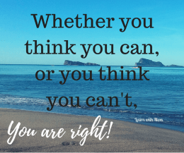 """""""Whether you think you can, or you think you can't…you're right."""""""