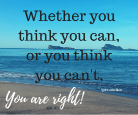 """Whether you think you can, or you think you can't…you're right."""