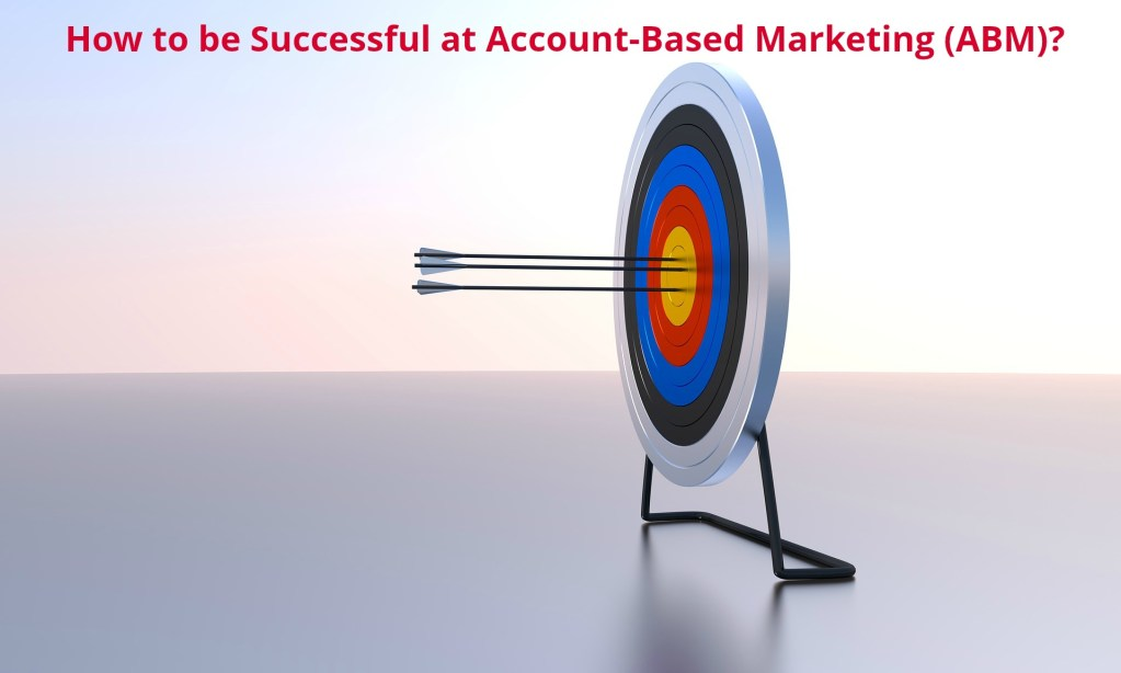 How to be successful at Account-Based Marketing ABM