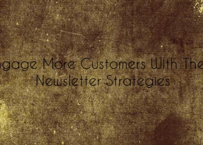 Engage More Customers With These Newsletter Strategies