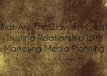 What Are The Ways To Create Trusting Relationship With Marketing Media Planning