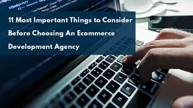 11 Things to Consider Before Choosing An Ecommerce Development Agency