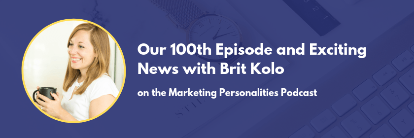The 100th episode of the Marketing Personalities Podcast with Brit Kolo