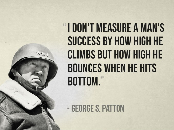"""I don't measure a man's success by how high he climbs but how high he bounces when he hits bottom."" - George S. Patton"