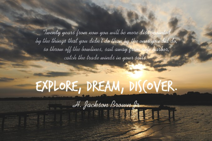 """Twenty years from now you will be more disappointed by the things that you didn't do than by the ones you did do, so throw off the bowlines, sail away from safe harbor, catch the trade winds in your sails. Explore, Dream, Discover."" - H. Jackson Brown Jr"