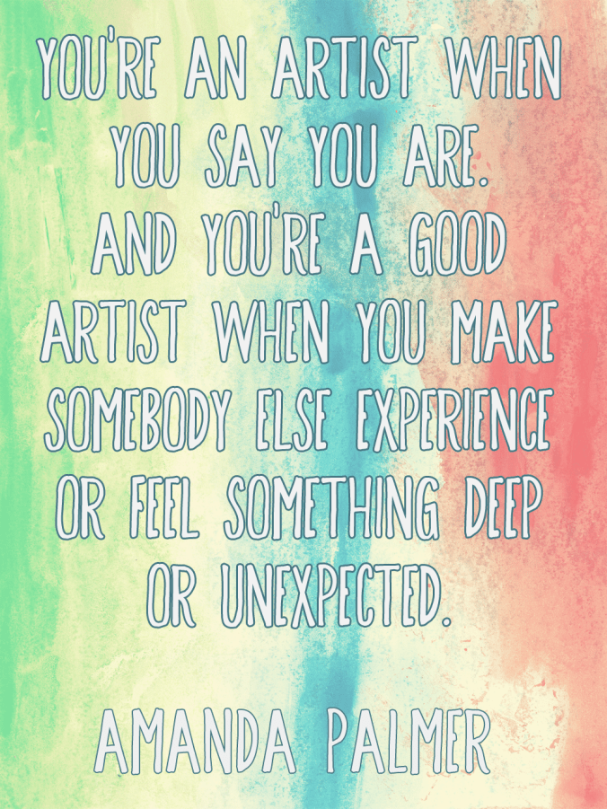 """You're an artist when you say you are. And you're a good artist when you make somebody else experience or feel something deep or unexpected."" - Amanda Palmer"