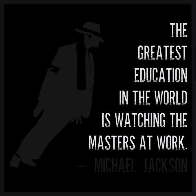 """The greatest education in the world is watching the masters at work."" - Michael Jackson"