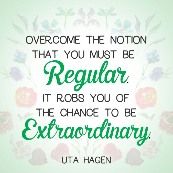 """Overcome the notion that you must be regular. It robs you of the chance to be extraordinary."" - Uta Hagen"