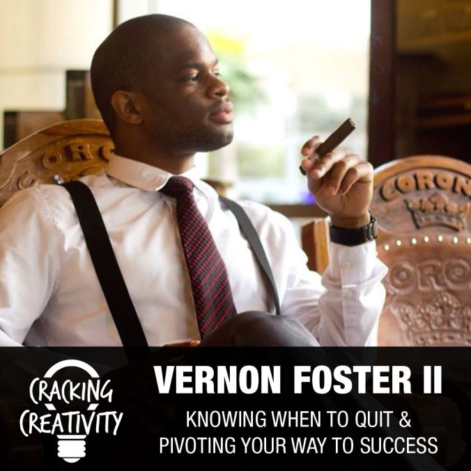 Cracking Creativity Episode 8: Vernon Foster on Knowing When to Quit, Visualizing Your Future, and Pivoting