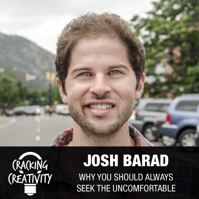 Cracking Creativity Episode 17: Josh Barad on Making Yourself Uncomfortable, Relating to People Authentically, and Surrounding Yourself with the Right People