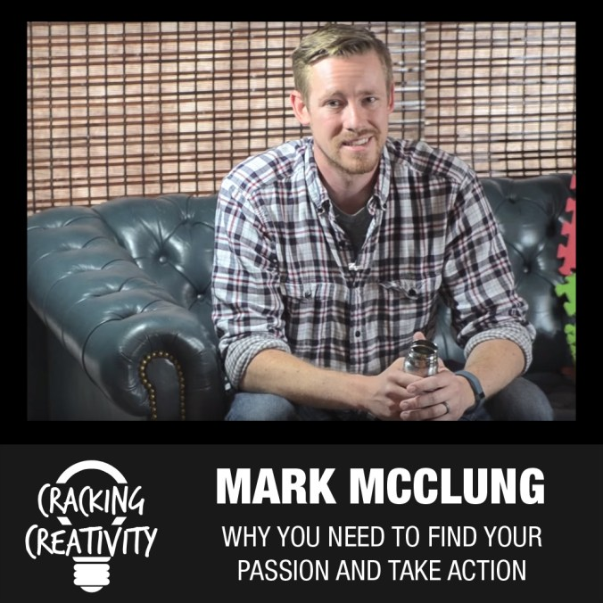Cracking Creativity Episode 21: Mark McClung on Taking Action, Finding Your Passion, and Leveraging Side Projects