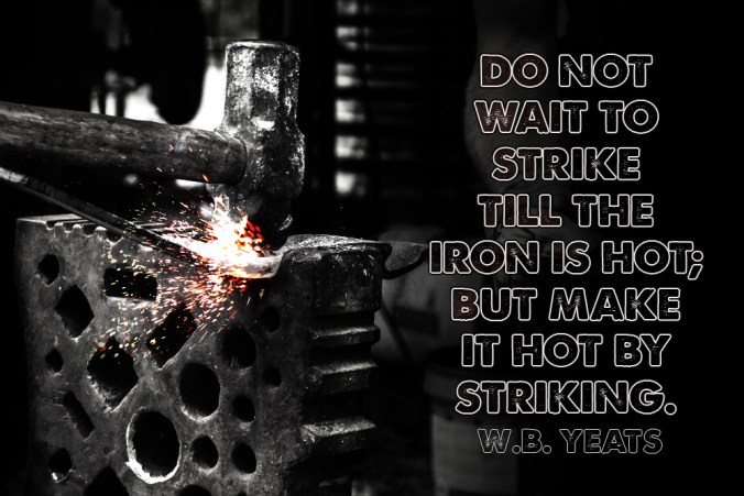 """Do not wait to strike till the iron is hot; but make it hot by striking."" - W.B. Yeats"