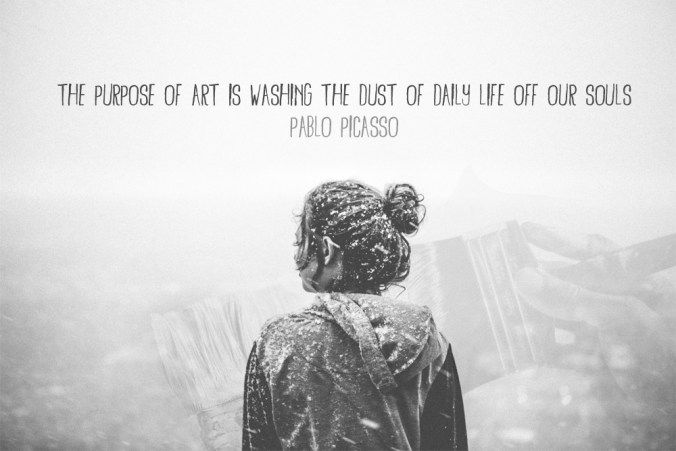 """The purpose of art is washing the dust of daily life off our souls."" - Pablo Picasso"