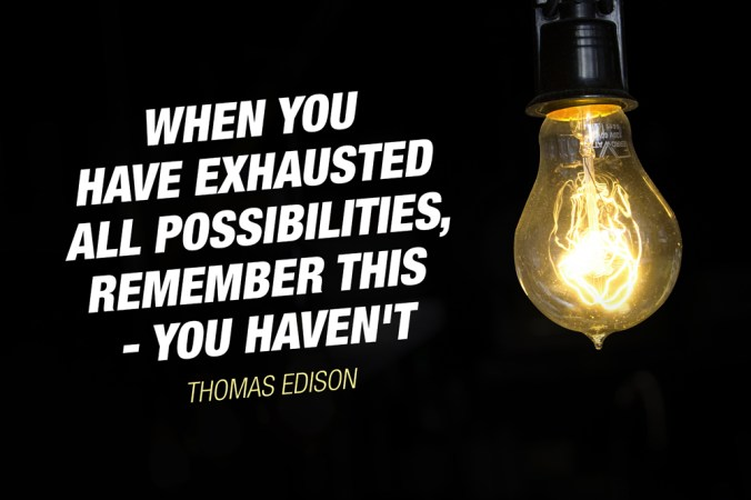 """When you have exhausted all possibilities, remember this - you haven't."" - Thomas Edison"