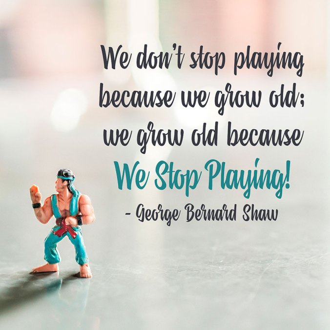 """""""We don't stop playing because we grow old; we grow old because we stop playing!"""" ― George Bernard Shaw"""