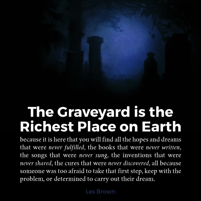 """The graveyard is the richest place on earth"" - Les Brown"