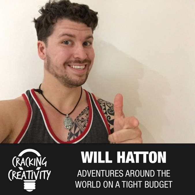 Will Hatton on World Adventures on a Budget, Pushing Yourself Past Your Limits, and Making a Change in Your Life - Cracking Creativity Podcast Episode 49
