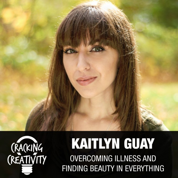 Kaitlyn Guay on Creative Growth as an Evolution, Finding Beauty an Gratitude, and Overcoming Resistance – Cracking Creativity Episode 61