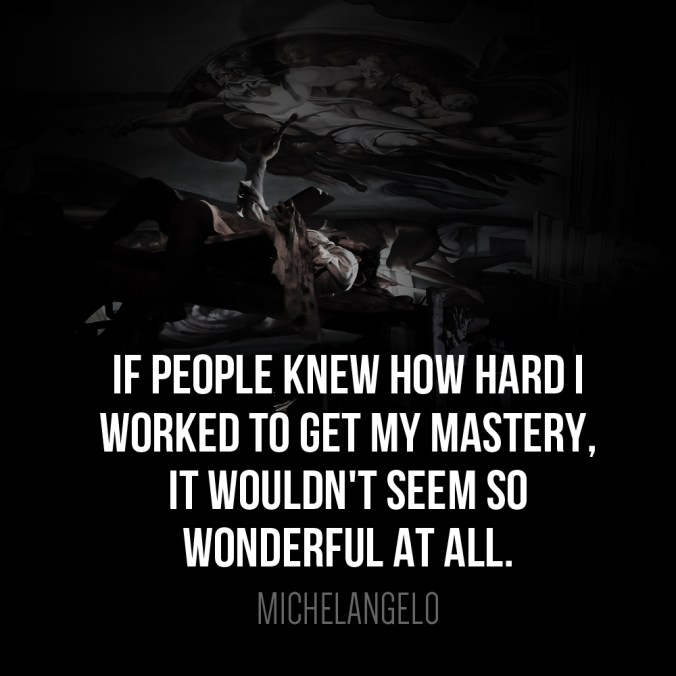 """If people knew how hard I worked to get my mastery, it wouldn't seem so wonderful at all."" - Michelangelo"