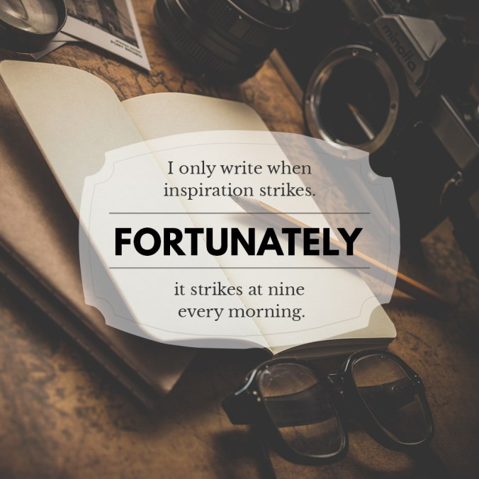 """I only write when inspiration strikes. Fortunately it strikes at nine every morning."""