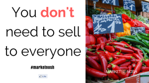 You don't need to sell to everyone!