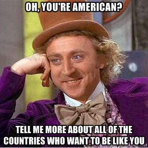 You're American? Tell me more about all of the countries who want to be like you