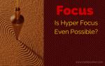 Focus - Is Hyper Focus Even Possible?